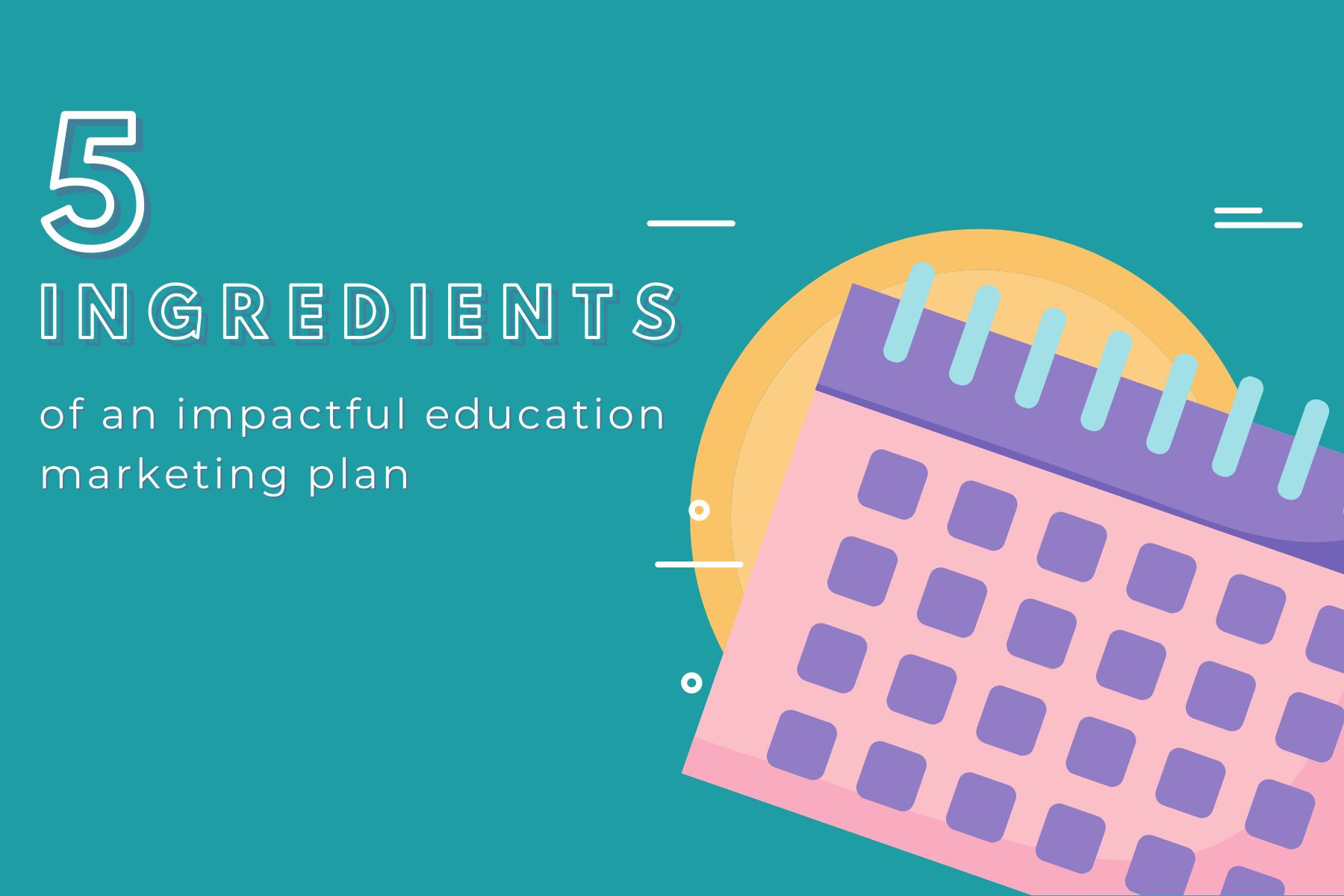 5 ingredients of an impactful education marketing plan